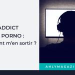 ADDICT AU PORNO : COMMENT M'EN SORTIR ?