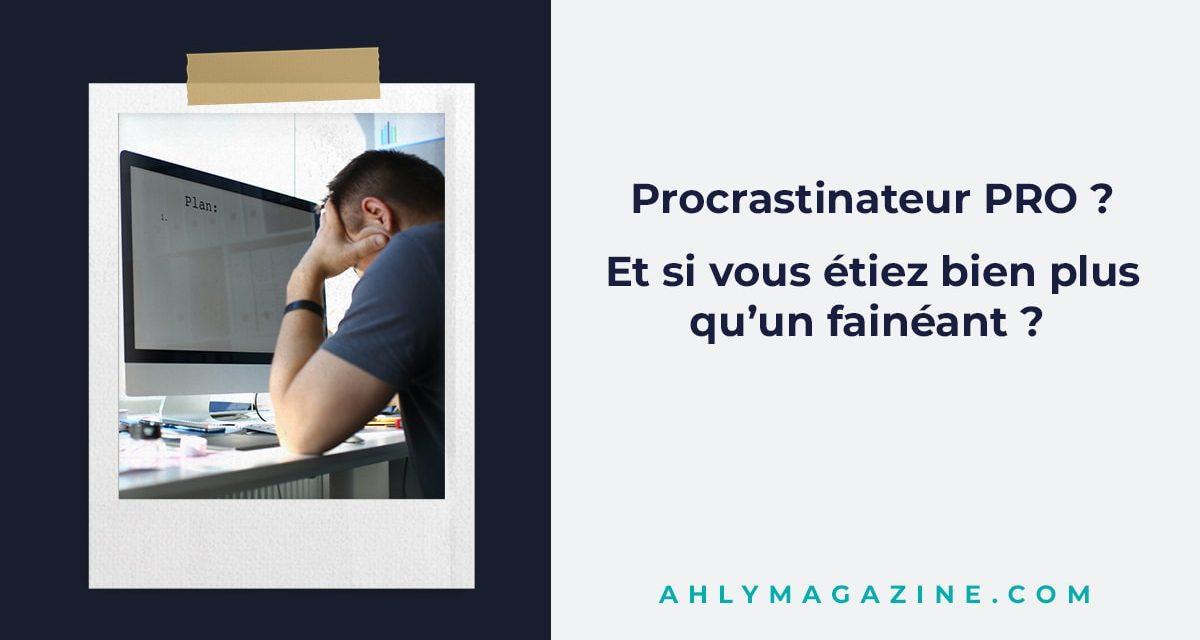 Procrastinateur pro ? Et si vous étiez bien plus qu'un fainéant?